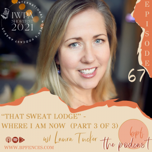 """Episode #67: """"That Sweat Lodge,"""" Where I am Now, Part 3 of 3 w/ Laura Tucker"""